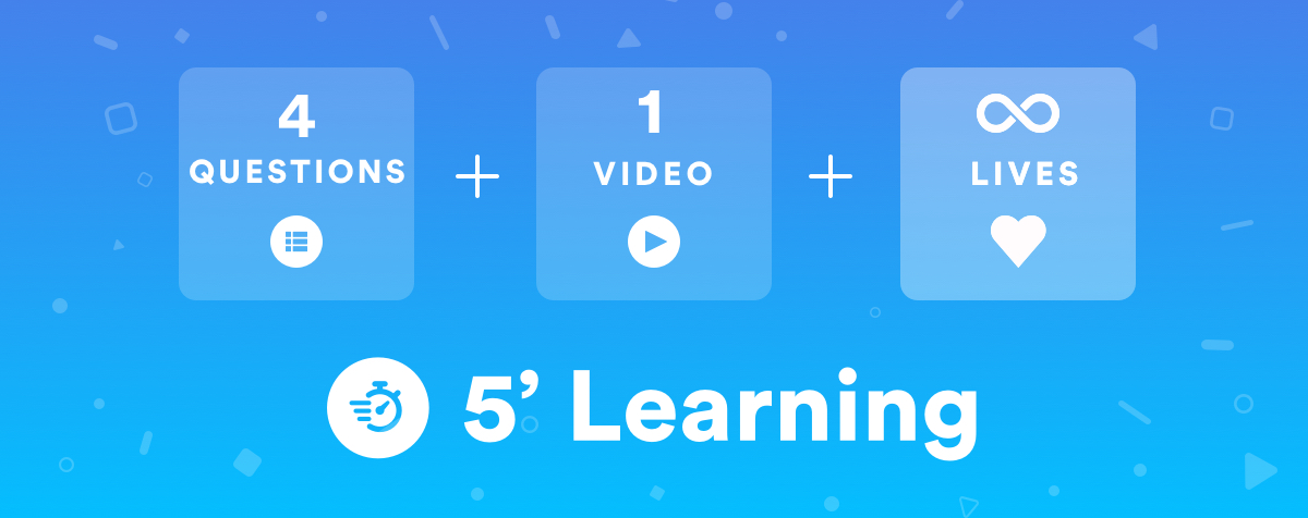 4 questions, 1 video, an infinity of lives with 5' Learning